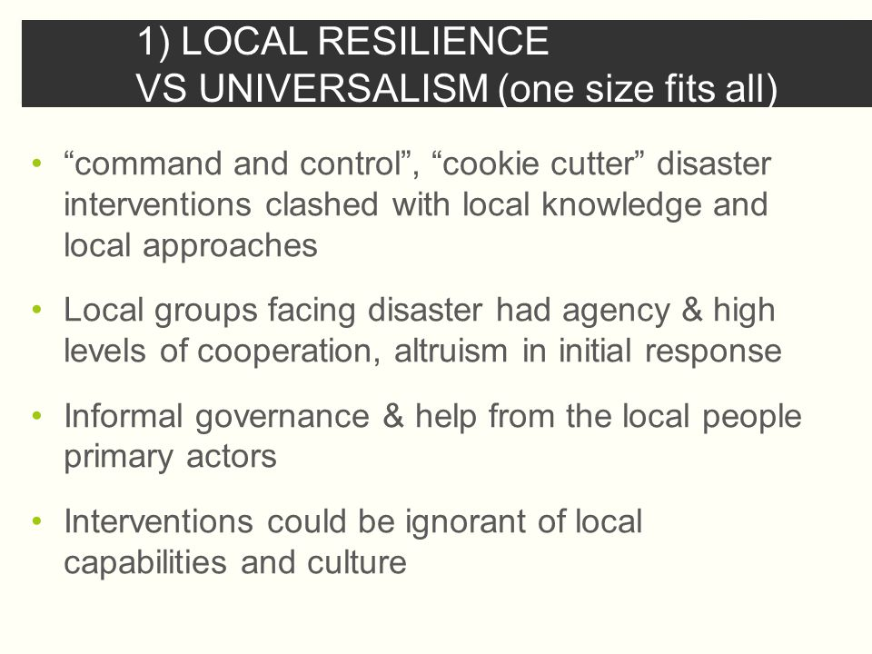 1) LOCAL RESILIENCE VS UNIVERSALISM (one size fits all) command and control , cookie cutter disaster interventions clashed with local knowledge and local approaches Local groups facing disaster had agency & high levels of cooperation, altruism in initial response Informal governance & help from the local people primary actors Interventions could be ignorant of local capabilities and culture