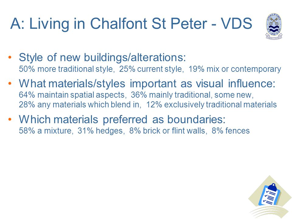 A: Living in Chalfont St Peter - VDS Style of new buildings/alterations: 50% more traditional style, 25% current style, 19% mix or contemporary What materials/styles important as visual influence: 64% maintain spatial aspects, 36% mainly traditional, some new, 28% any materials which blend in, 12% exclusively traditional materials Which materials preferred as boundaries: 58% a mixture, 31% hedges, 8% brick or flint walls, 8% fences