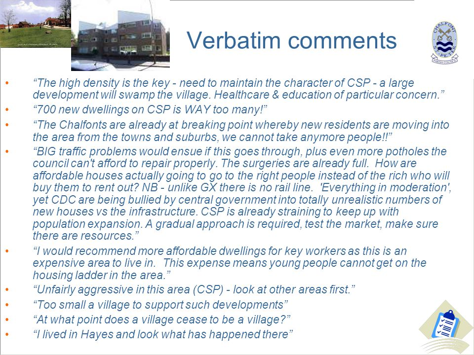 Verbatim comments The high density is the key - need to maintain the character of CSP - a large development will swamp the village.