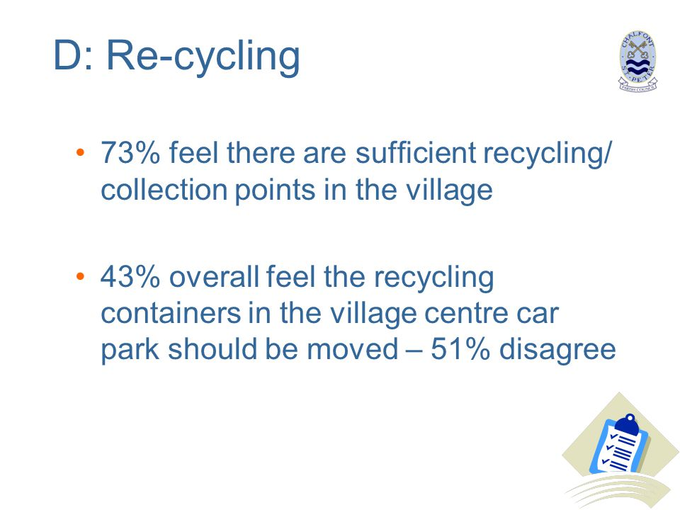 D: Re-cycling 73% feel there are sufficient recycling/ collection points in the village 43% overall feel the recycling containers in the village centr