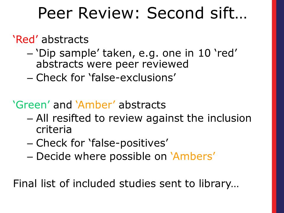 Peer Review: Second sift… 'Red' abstracts – 'Dip sample' taken, e.g. one in 10 'red' abstracts were peer reviewed – Check for 'false-exclusions' 'Gree