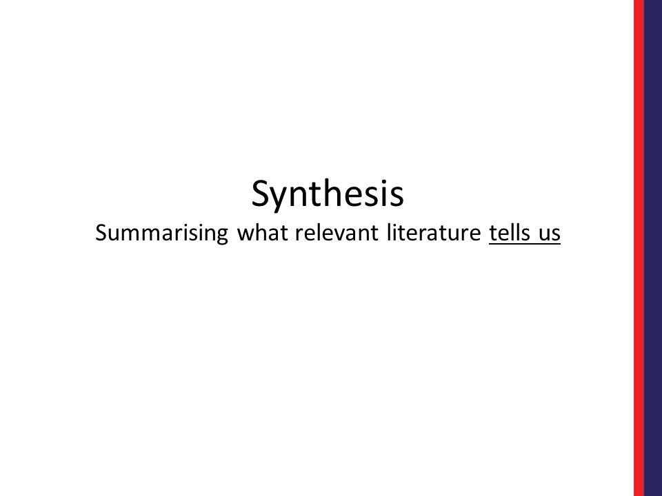 Synthesis Summarising what relevant literature tells us