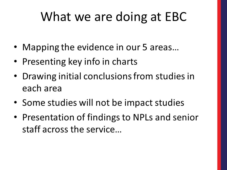 What we are doing at EBC Mapping the evidence in our 5 areas… Presenting key info in charts Drawing initial conclusions from studies in each area Some