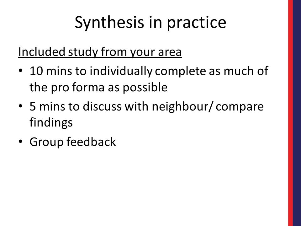 Synthesis in practice Included study from your area 10 mins to individually complete as much of the pro forma as possible 5 mins to discuss with neigh