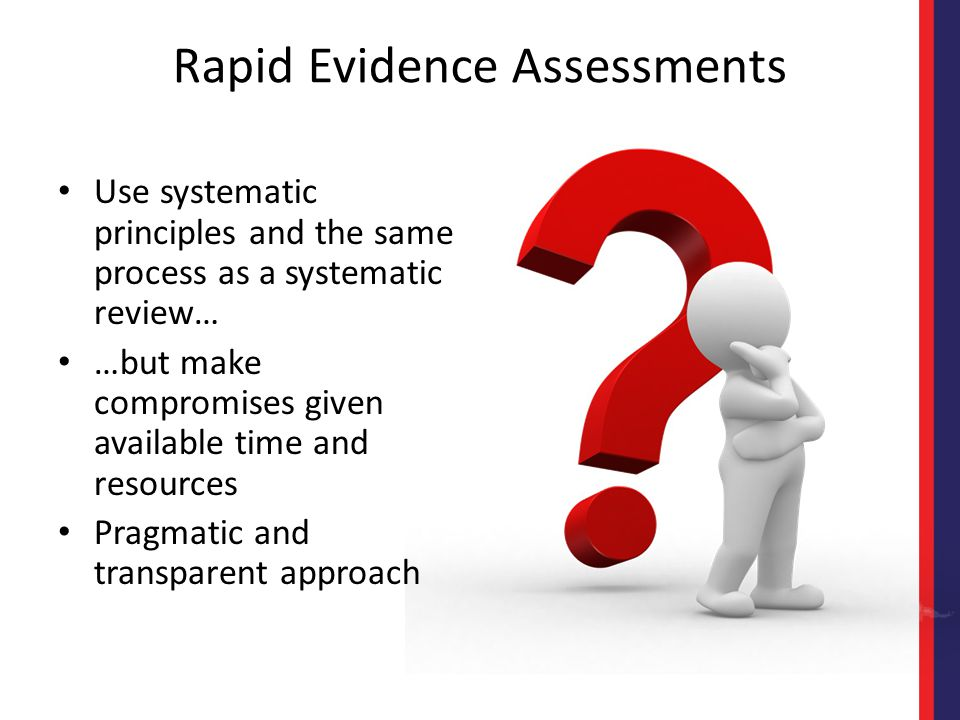 Rapid Evidence Assessments Use systematic principles and the same process as a systematic review… …but make compromises given available time and resou
