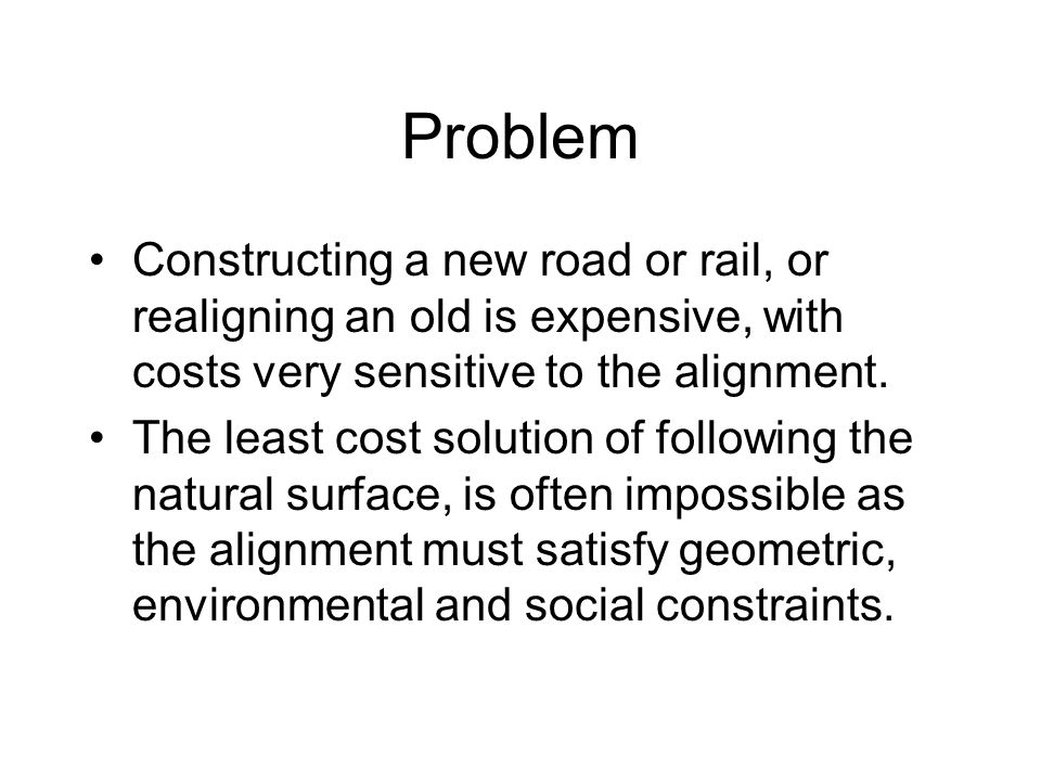 Problem Constructing a new road or rail, or realigning an old is expensive, with costs very sensitive to the alignment.