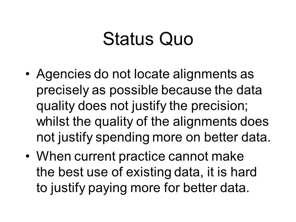 Status Quo Agencies do not locate alignments as precisely as possible because the data quality does not justify the precision; whilst the quality of the alignments does not justify spending more on better data.