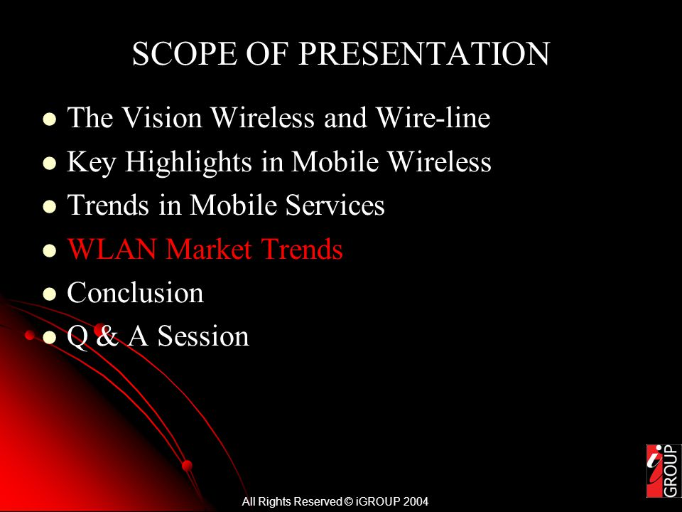 All Rights Reserved © iGROUP 2004 SCOPE OF PRESENTATION The Vision Wireless and Wire-line Key Highlights in Mobile Wireless Trends in Mobile Services WLAN Market Trends Conclusion Q & A Session