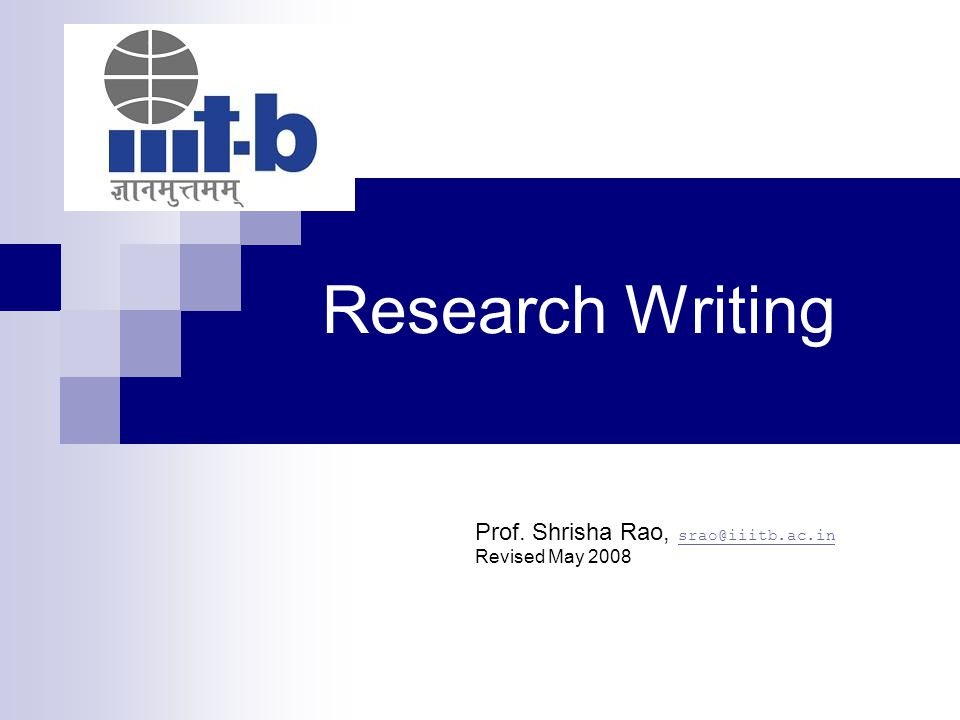 Research Writing Prof. Shrisha Rao, srao@iiitb.ac.in srao@iiitb.ac.in Revised May 2008
