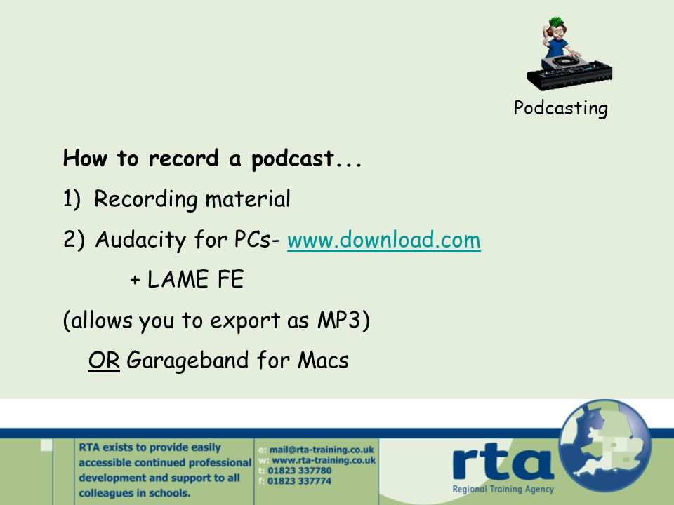 Podcasting How to record a podcast... 1) Recording material 2) Audacity for PCs- www.download.comwww.download.com + LAME FE (allows you to export as M