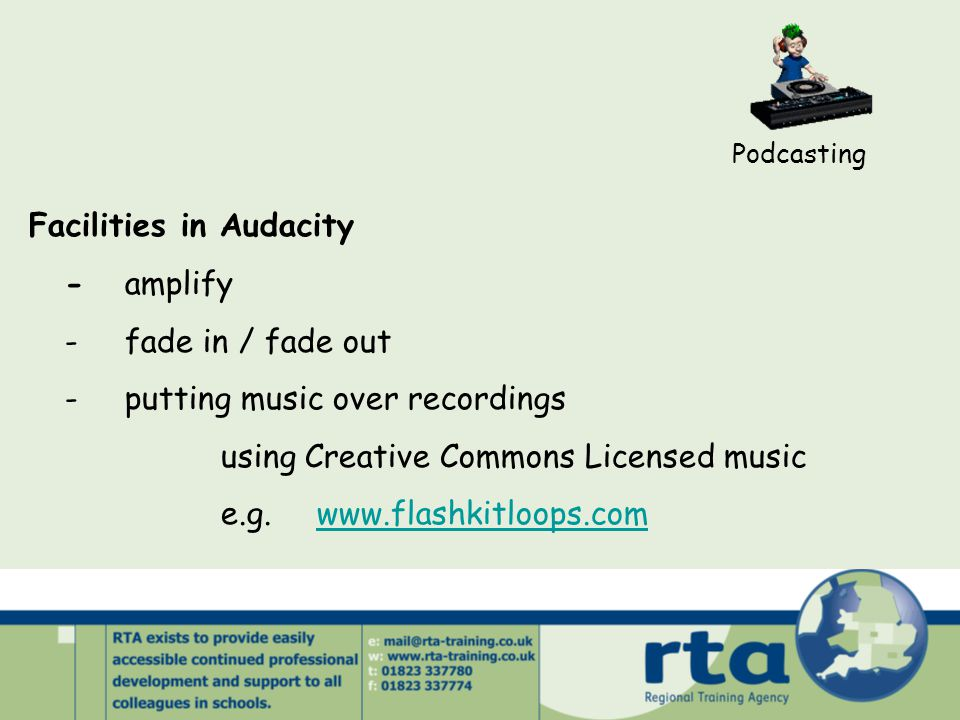 Podcasting Facilities in Audacity -amplify -fade in / fade out -putting music over recordings using Creative Commons Licensed music e.g.www.flashkitloops.comwww.flashkitloops.com