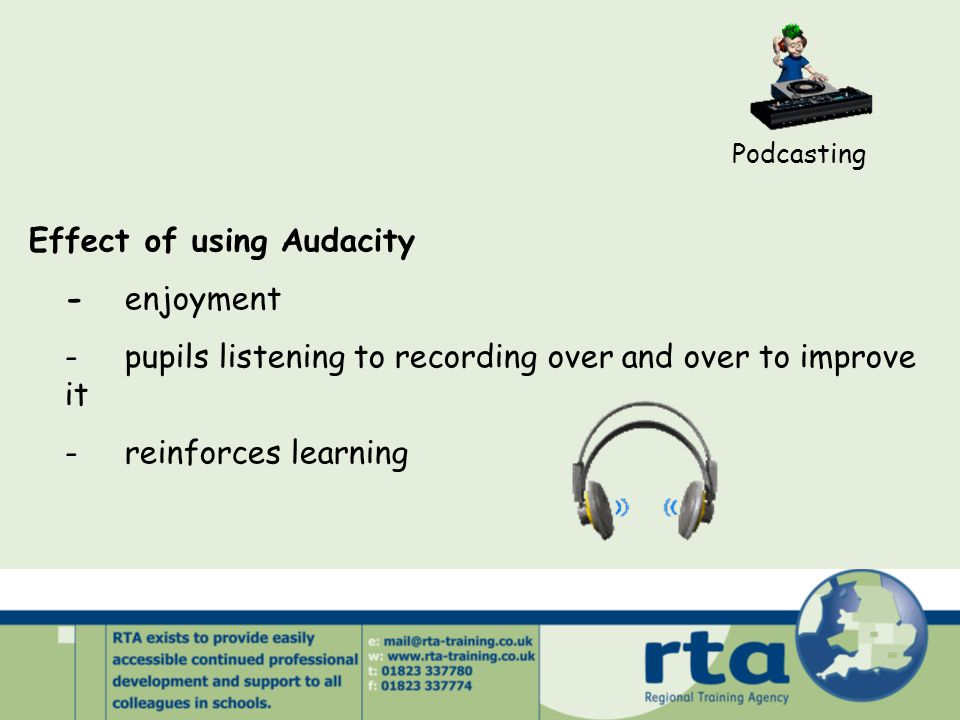 Podcasting Effect of using Audacity -enjoyment -pupils listening to recording over and over to improve it -reinforces learning