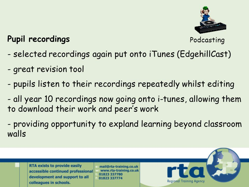 Podcasting Pupil recordings - selected recordings again put onto iTunes (EdgehillCast) - great revision tool - pupils listen to their recordings repeatedly whilst editing - all year 10 recordings now going onto i-tunes, allowing them to download their work and peer's work - providing opportunity to expland learning beyond classroom walls