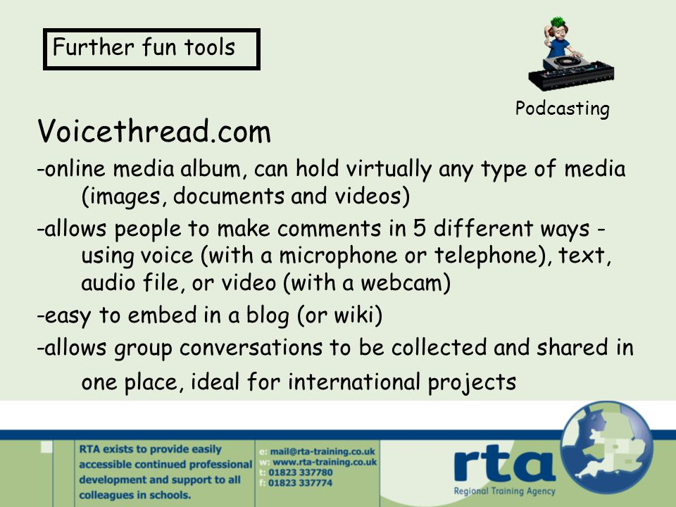 Voicethread.com -online media album, can hold virtually any type of media (images, documents and videos) -allows people to make comments in 5 different ways - using voice (with a microphone or telephone), text, audio file, or video (with a webcam) -easy to embed in a blog (or wiki) -allows group conversations to be collected and shared in one place, ideal for international projects Podcasting Further fun tools