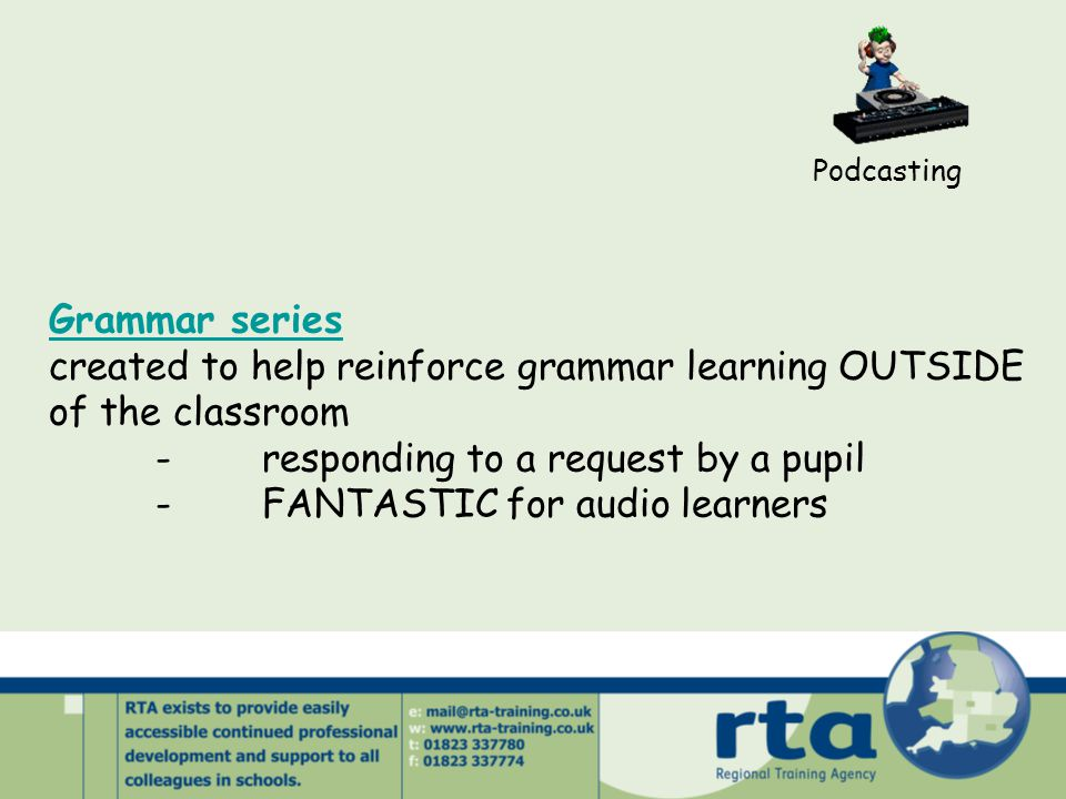 Podcasting Grammar series created to help reinforce grammar learning OUTSIDE of the classroom -responding to a request by a pupil -FANTASTIC for audio learners
