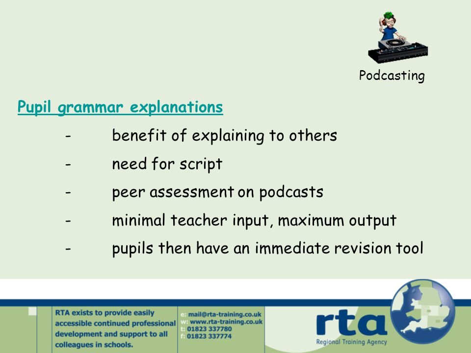 Podcasting Pupil grammar explanations -benefit of explaining to others -need for script -peer assessment on podcasts -minimal teacher input, maximum o