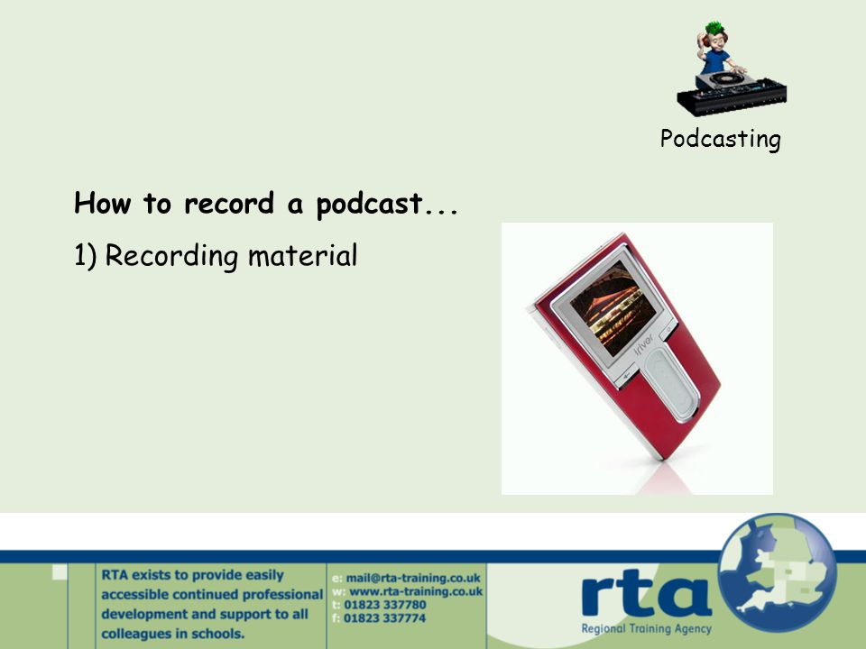 Podcasting How to record a podcast... 1) Recording material