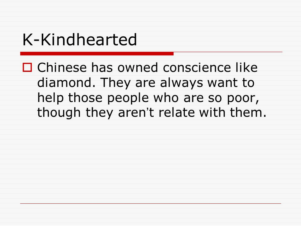 K-Kindhearted  Chinese has owned conscience like diamond.