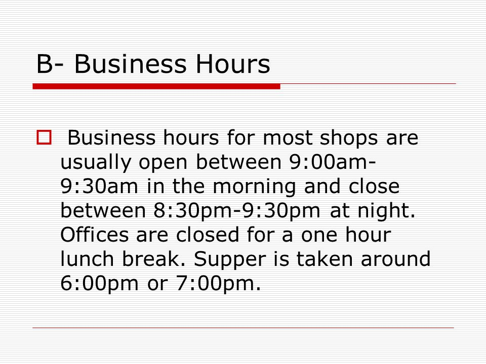 B- Business Hours  Business hours for most shops are usually open between 9:00am- 9:30am in the morning and close between 8:30pm-9:30pm at night.