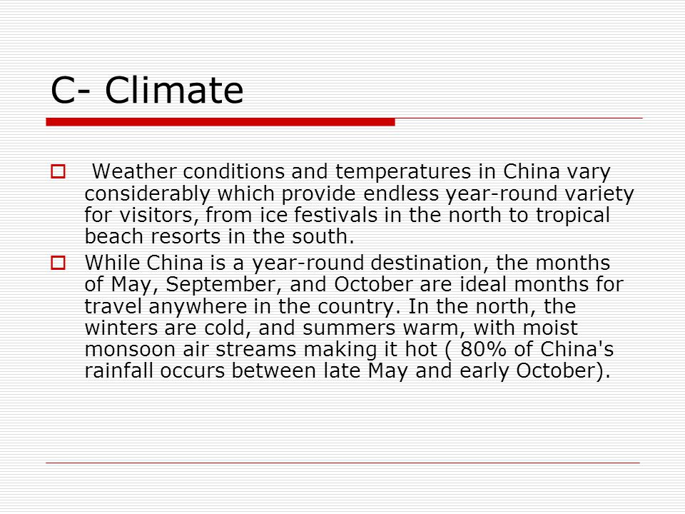 C- Climate  Weather conditions and temperatures in China vary considerably which provide endless year-round variety for visitors, from ice festivals in the north to tropical beach resorts in the south.