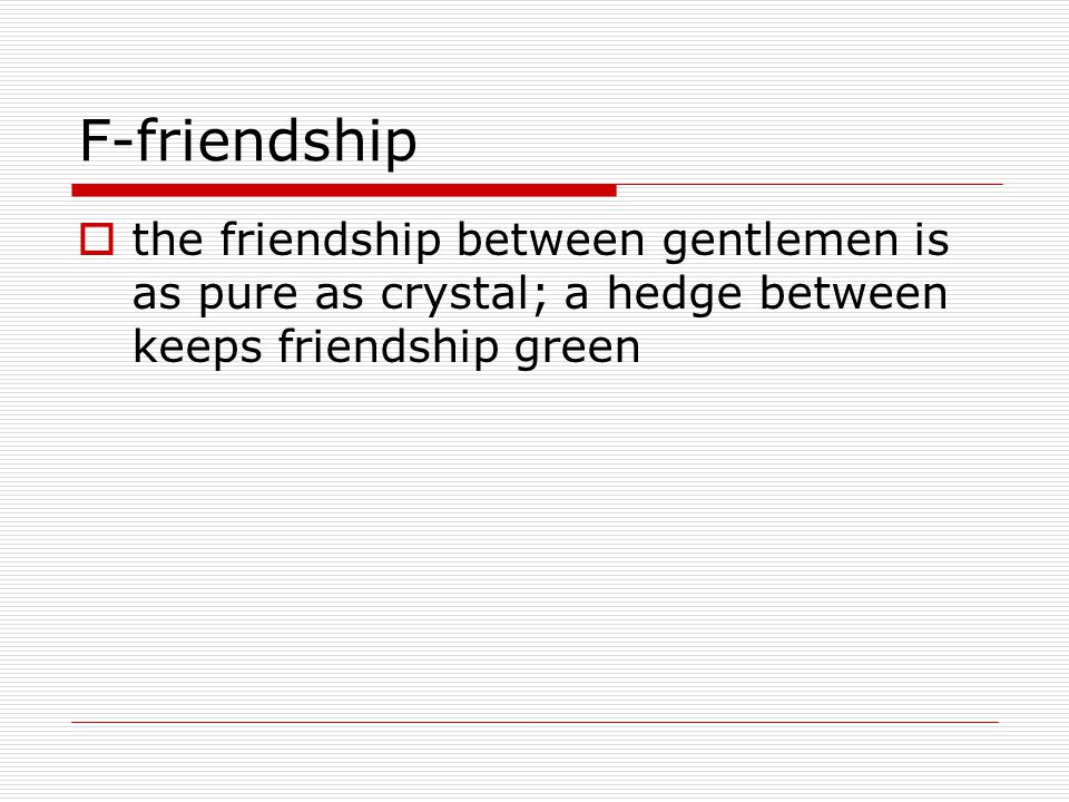 F-friendship  the friendship between gentlemen is as pure as crystal; a hedge between keeps friendship green