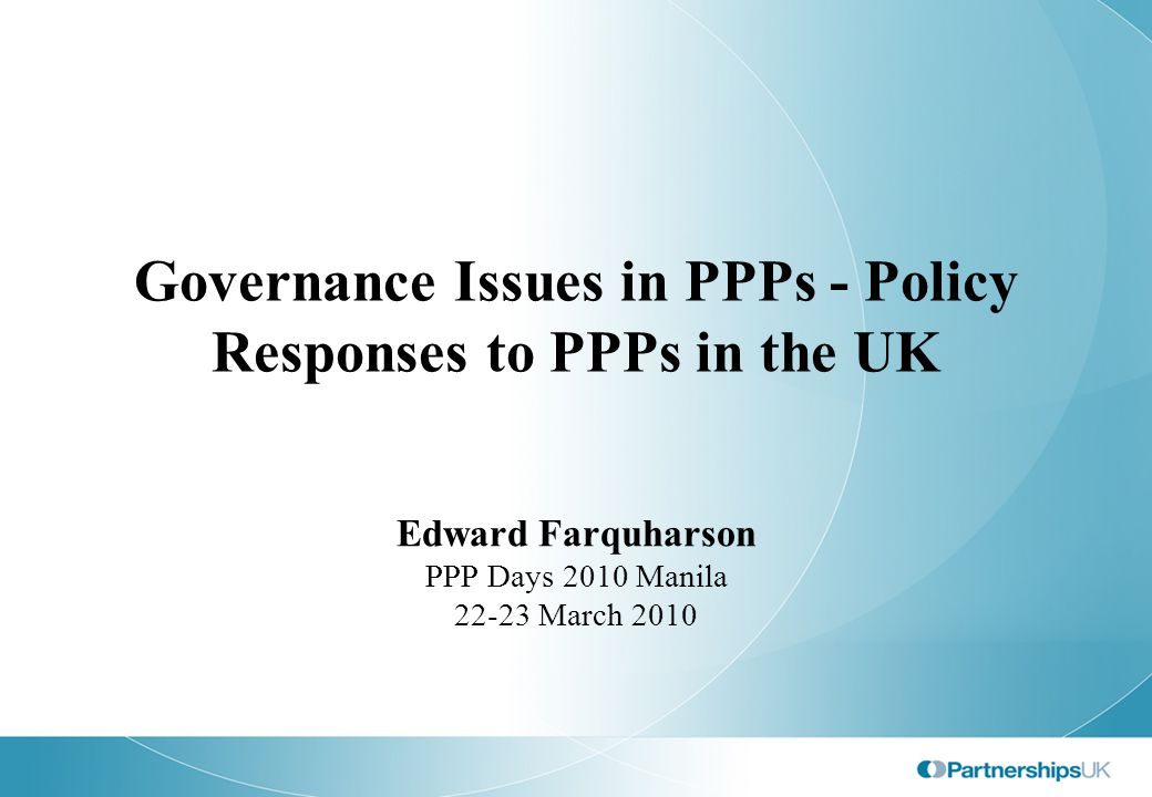Governance Issues in PPPs - Policy Responses to PPPs in the UK Edward Farquharson PPP Days 2010 Manila 22-23 March 2010
