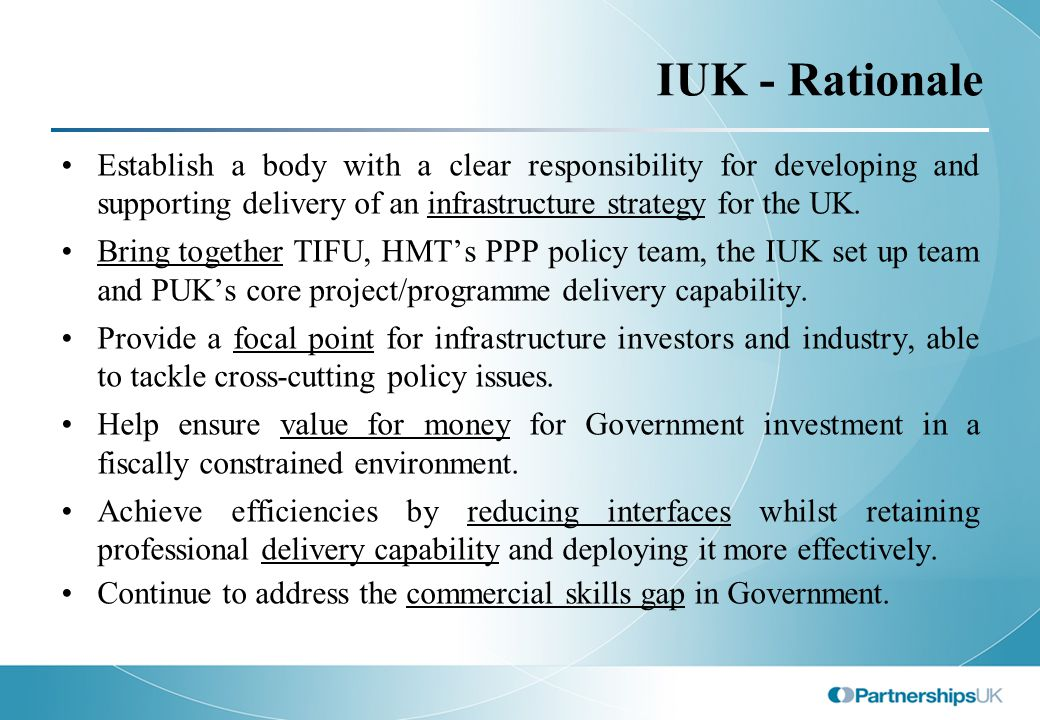 IUK - Rationale Establish a body with a clear responsibility for developing and supporting delivery of an infrastructure strategy for the UK.