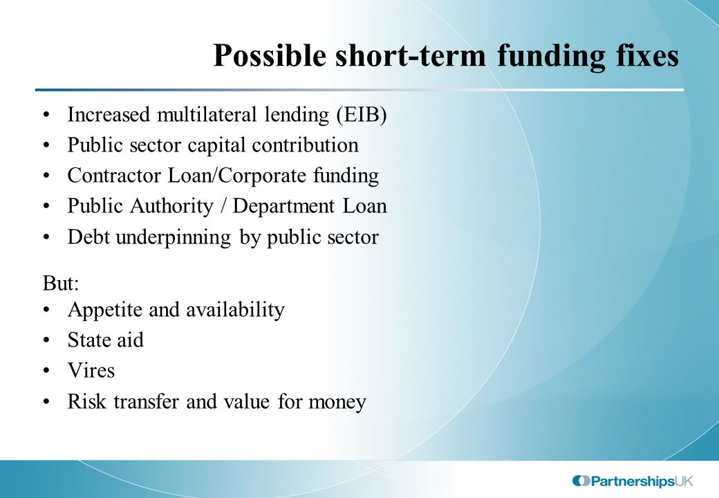 Possible short-term funding fixes Increased multilateral lending (EIB) Public sector capital contribution Contractor Loan/Corporate funding Public Authority / Department Loan Debt underpinning by public sector But: Appetite and availability State aid Vires Risk transfer and value for money