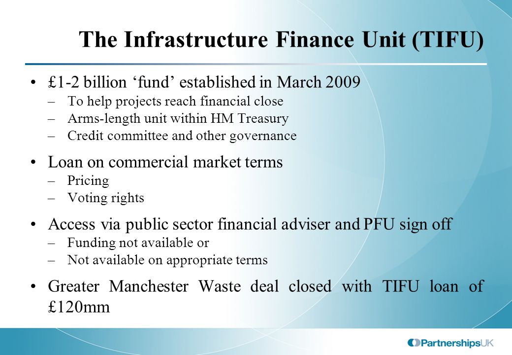 The Infrastructure Finance Unit (TIFU) £1-2 billion 'fund' established in March 2009 –To help projects reach financial close –Arms-length unit within HM Treasury –Credit committee and other governance Loan on commercial market terms –Pricing –Voting rights Access via public sector financial adviser and PFU sign off –Funding not available or –Not available on appropriate terms Greater Manchester Waste deal closed with TIFU loan of £120mm