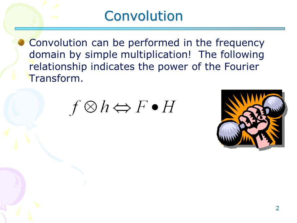 2 Convolution Convolution can be performed in the frequency domain by simple multiplication.