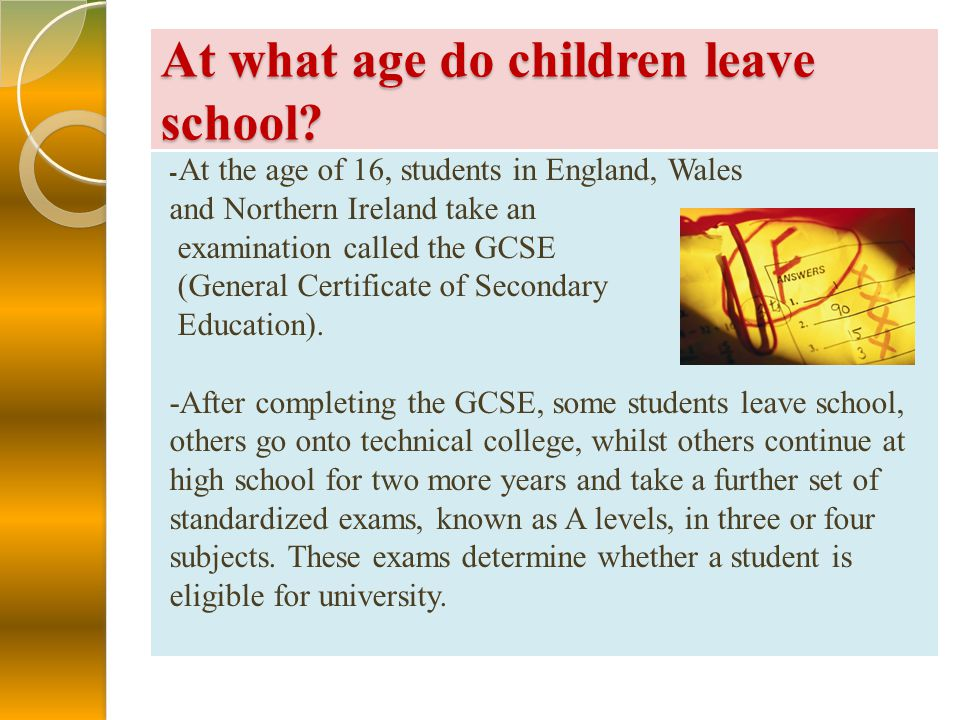 At what age do children leave school? - At the age of 16, students in England, Wales and Northern Ireland take an examination called the GCSE (General