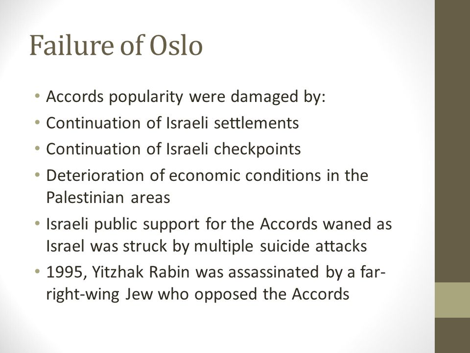 Failure of Oslo Accords popularity were damaged by: Continuation of Israeli settlements Continuation of Israeli checkpoints Deterioration of economic conditions in the Palestinian areas Israeli public support for the Accords waned as Israel was struck by multiple suicide attacks 1995, Yitzhak Rabin was assassinated by a far- right-wing Jew who opposed the Accords