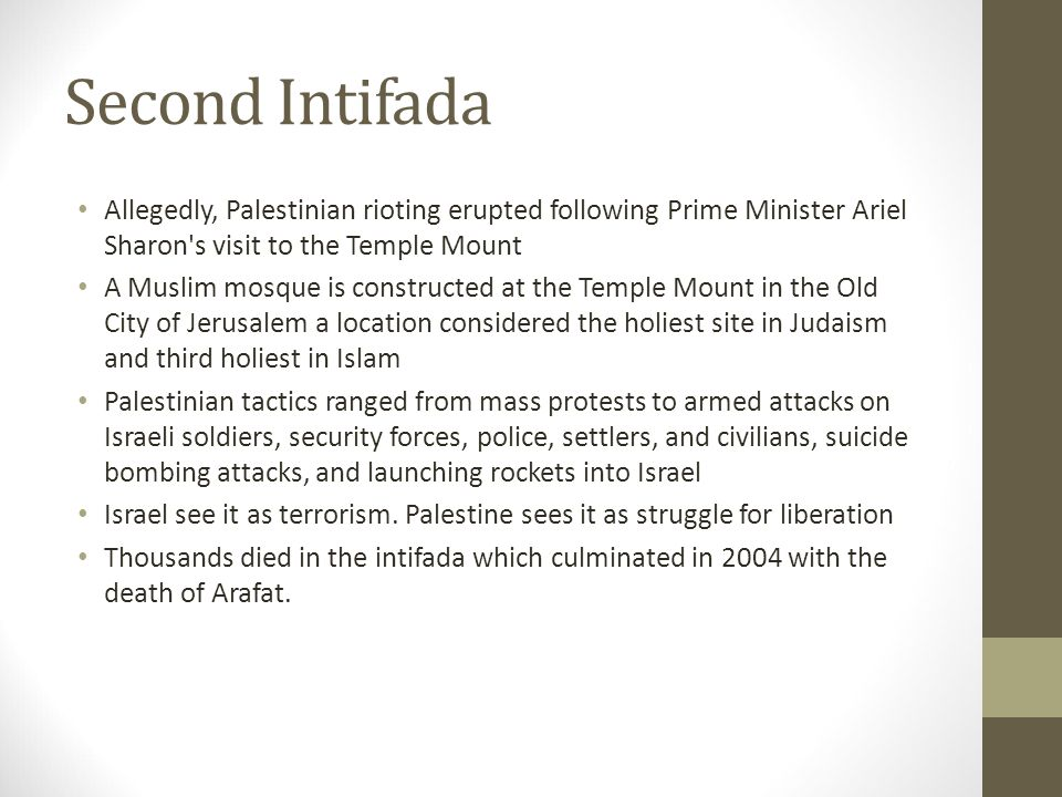 Second Intifada Allegedly, Palestinian rioting erupted following Prime Minister Ariel Sharon s visit to the Temple Mount A Muslim mosque is constructed at the Temple Mount in the Old City of Jerusalem a location considered the holiest site in Judaism and third holiest in Islam Palestinian tactics ranged from mass protests to armed attacks on Israeli soldiers, security forces, police, settlers, and civilians, suicide bombing attacks, and launching rockets into Israel Israel see it as terrorism.