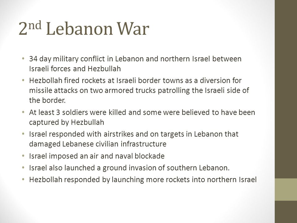 2 nd Lebanon War 34 day military conflict in Lebanon and northern Israel between Israeli forces and Hezbullah Hezbollah fired rockets at Israeli borde
