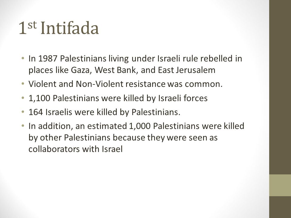 1 st Intifada In 1987 Palestinians living under Israeli rule rebelled in places like Gaza, West Bank, and East Jerusalem Violent and Non-Violent resistance was common.