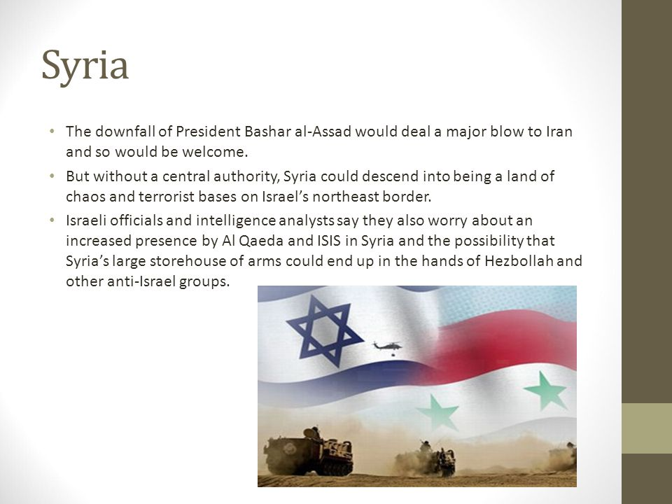 Syria The downfall of President Bashar al-Assad would deal a major blow to Iran and so would be welcome. But without a central authority, Syria could