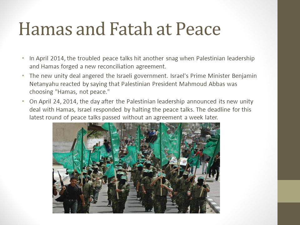 Hamas and Fatah at Peace In April 2014, the troubled peace talks hit another snag when Palestinian leadership and Hamas forged a new reconciliation ag