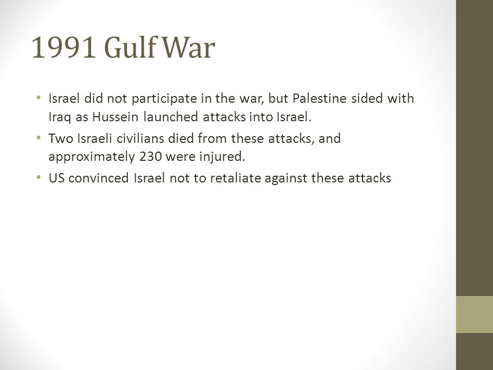 1991 Gulf War Israel did not participate in the war, but Palestine sided with Iraq as Hussein launched attacks into Israel.