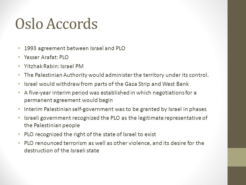 Oslo Accords 1993 agreement between Israel and PLO Yasser Arafat: PLO Yitzhak Rabin: Israel PM The Palestinian Authority would administer the territor