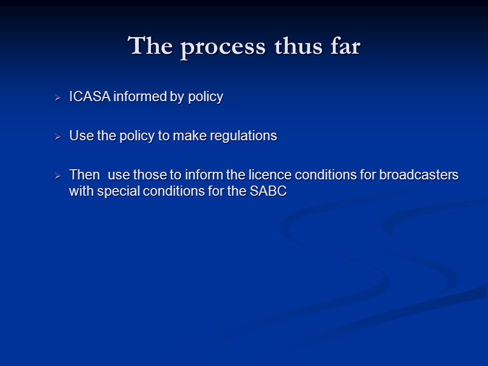The process thus far  ICASA informed by policy  Use the policy to make regulations  Then use those to inform the licence conditions for broadcasters with special conditions for the SABC
