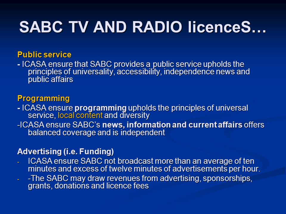 SABC TV AND RADIO licenceS… Public service - ICASA ensure that SABC provides a public service upholds the principles of universality, accessibility, independence news and public affairs Programming - ICASA ensure programming upholds the principles of universal service, local content and diversity -ICASA ensure SABC's news, information and current affairs offers balanced coverage and is independent Advertising (i.e.