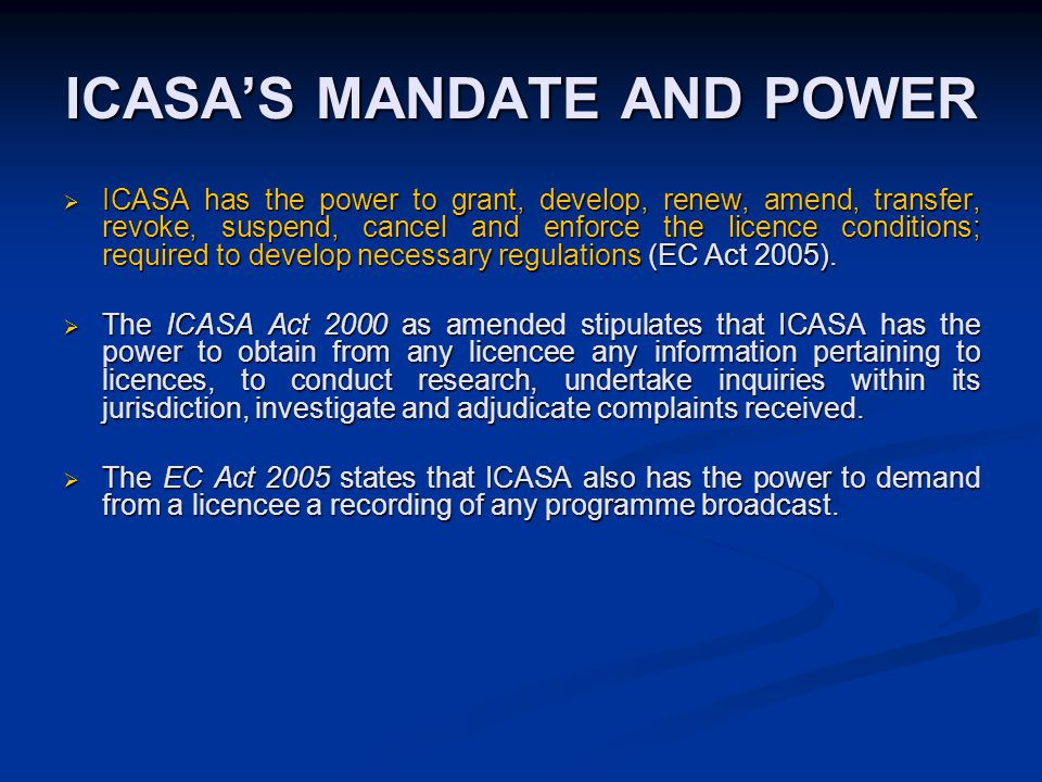 ICASA'S MANDATE AND POWER  ICASA has the power to grant, develop, renew, amend, transfer, revoke, suspend, cancel and enforce the licence conditions; required to develop necessary regulations (EC Act 2005).