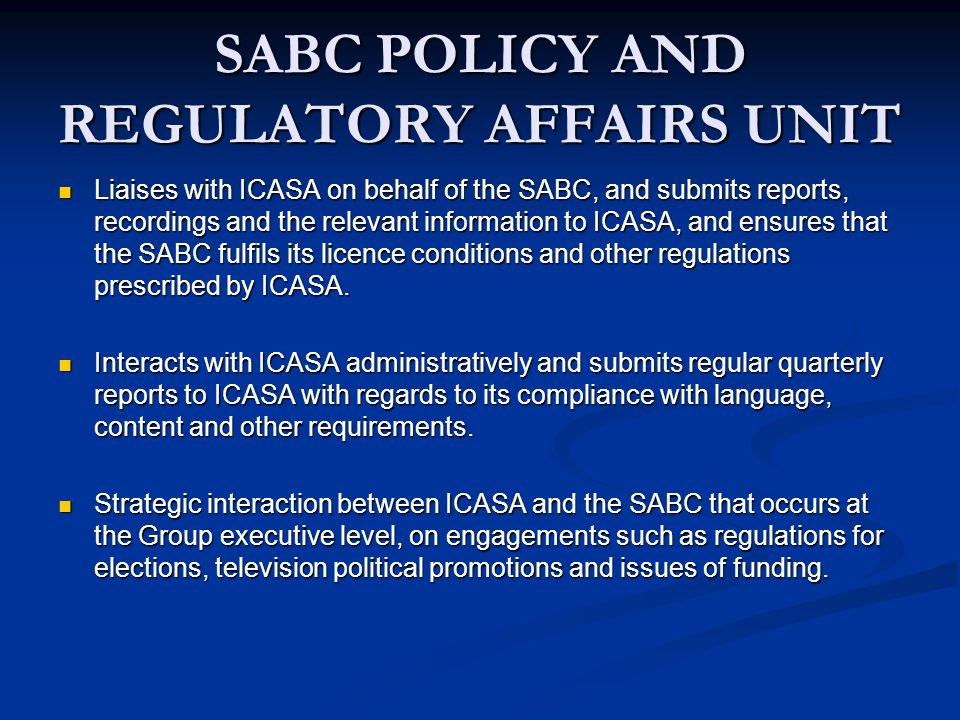SABC POLICY AND REGULATORY AFFAIRS UNIT Liaises with ICASA on behalf of the SABC, and submits reports, recordings and the relevant information to ICASA, and ensures that the SABC fulfils its licence conditions and other regulations prescribed by ICASA.