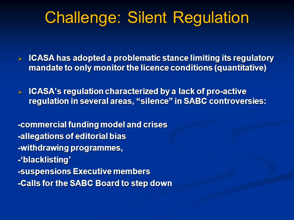 Challenge: Silent Regulation  ICASA has adopted a problematic stance limiting its regulatory mandate to only monitor the licence conditions (quantitative)  ICASA's regulation characterized by a lack of pro-active regulation in several areas, silence in SABC controversies: -commercial funding model and crises -allegations of editorial bias -withdrawing programmes, -'blacklisting' -suspensions Executive members -Calls for the SABC Board to step down