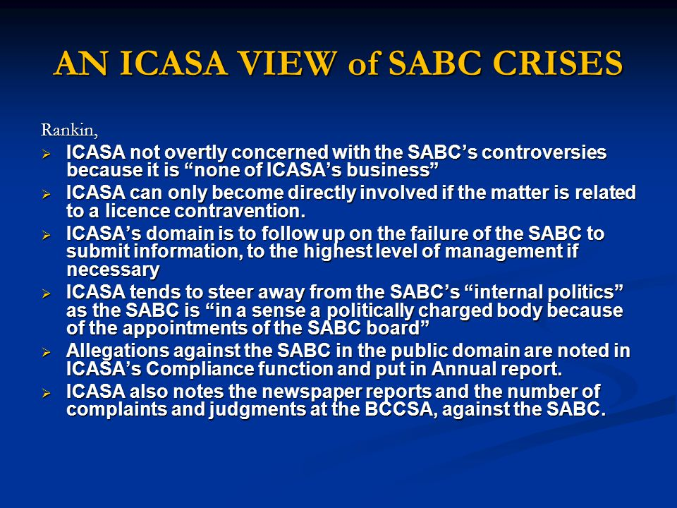AN ICASA VIEW of SABC CRISES Rankin,  ICASA not overtly concerned with the SABC's controversies because it is none of ICASA's business  ICASA can only become directly involved if the matter is related to a licence contravention.
