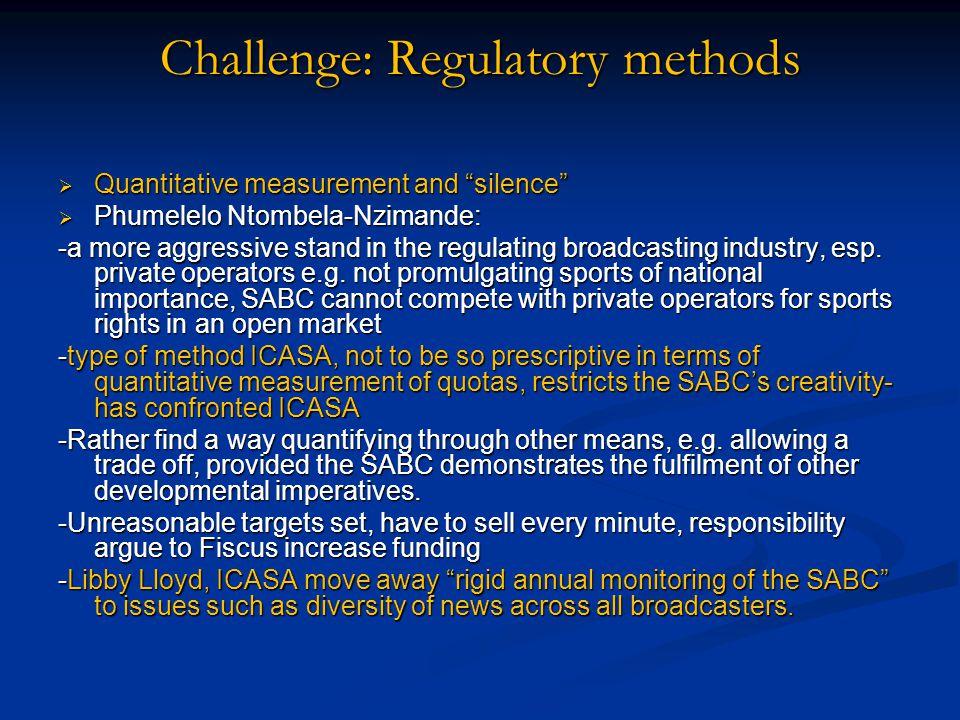 Challenge: Regulatory methods  Quantitative measurement and silence  Phumelelo Ntombela-Nzimande: -a more aggressive stand in the regulating broadcasting industry, esp.