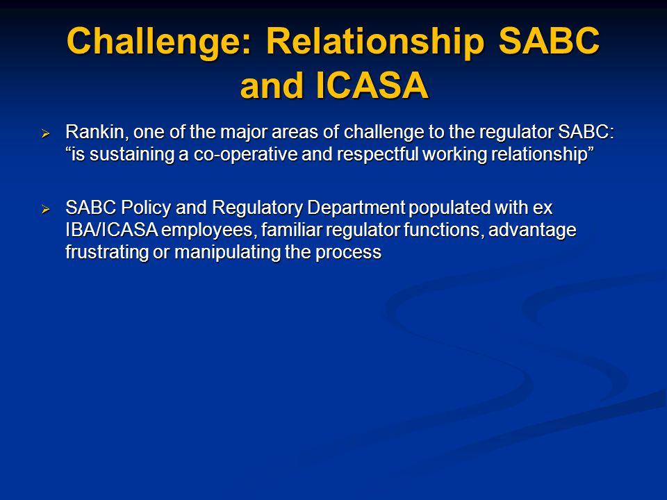 Challenge: Relationship SABC and ICASA  Rankin, one of the major areas of challenge to the regulator SABC: is sustaining a co-operative and respectful working relationship  SABC Policy and Regulatory Department populated with ex IBA/ICASA employees, familiar regulator functions, advantage frustrating or manipulating the process