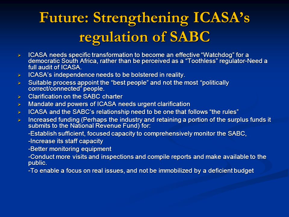 Future: Strengthening ICASA's regulation of SABC  ICASA needs specific transformation to become an effective Watchdog for a democratic South Africa, rather than be perceived as a Toothless regulator-Need a full audit of ICASA.