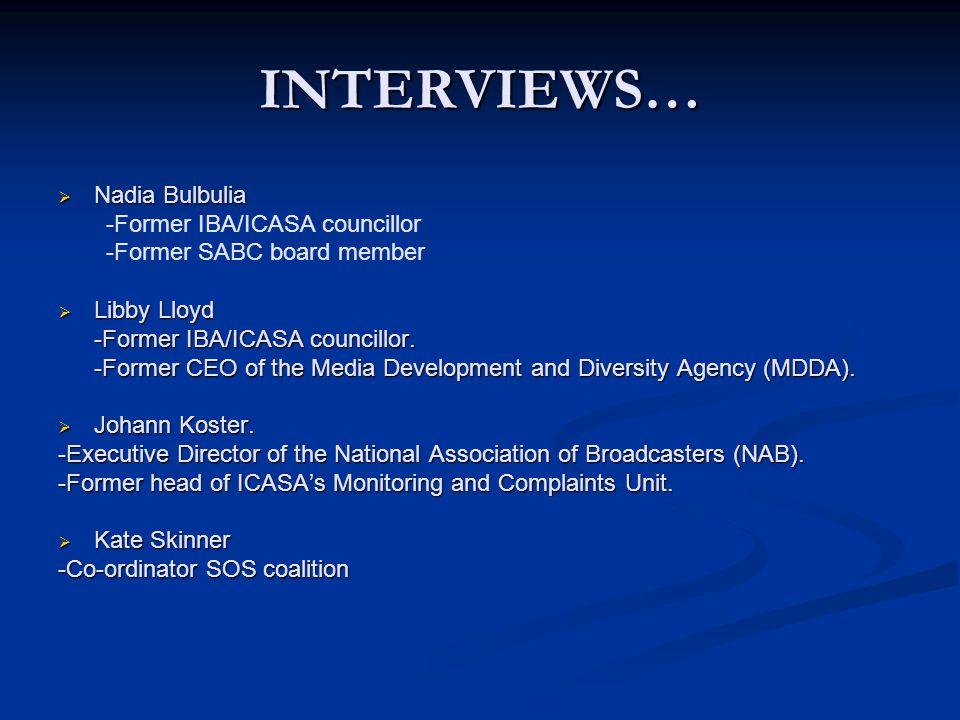INTERVIEWS…  Nadia Bulbulia -Former IBA/ICASA councillor -Former SABC board member  Libby Lloyd -Former IBA/ICASA councillor.