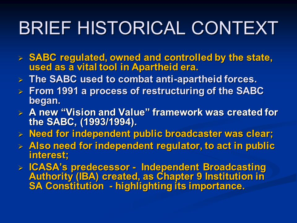BRIEF HISTORICAL CONTEXT  SABC regulated, owned and controlled by the state, used as a vital tool in Apartheid era.